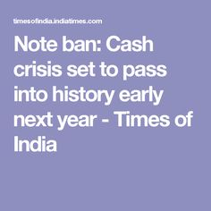 Note ban: Cash crisis set to pass into history early next year - Times of India
