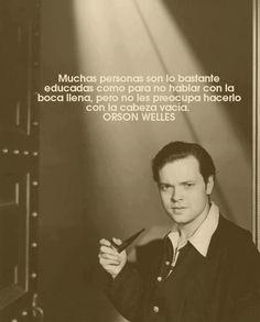"""""""Muchas personas son lo bastante educadas como para no hablar con la boca llena, pero no les preocupa hacerlo con la cabeza vacía"""" Orson Welles"""