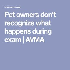 Pet owners don't recognize what happens during exam   AVMA #VetTechLife