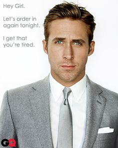 Hey girl. Ryan Gosling...knows the way to my heart