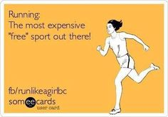 Running is free! Except shoes, and race entries, and watches, and compression gear, and......