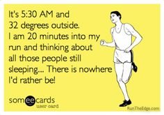 ehhh, No! I have never thought this on our Saturday morning runs...  The entire time I am thinking about how I would rather be in my warm bed.. BUT it's still worth it....once I'm done.. 8-|