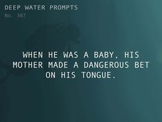 Odd Prompts for Odd Stories Text: When he was a baby, his mother made a dangerous bet on his tongue.