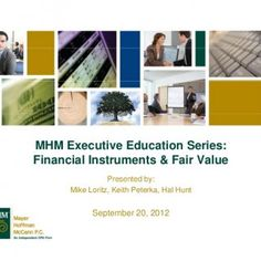 MHM Executive Education Series:Financial Instruments & Fair Value Presented by: Mike Loritz, Keith Peterka, Hal Hunt September 20 2012 20,   A 1 Discu. http://slidehot.com/resources/mhm-executive-education-series-webinar-financial-instruments.44541/