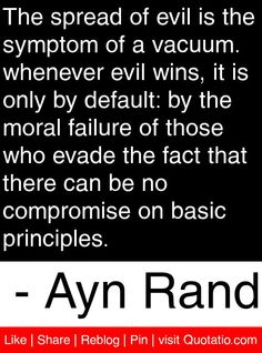 The spread of evil is the symptom of a vacuum. whenever evil wins, it is only by default: by the moral failure of those who evade the fact that there can be no compromise on basic principles. - Ayn Rand #quotes #quotations