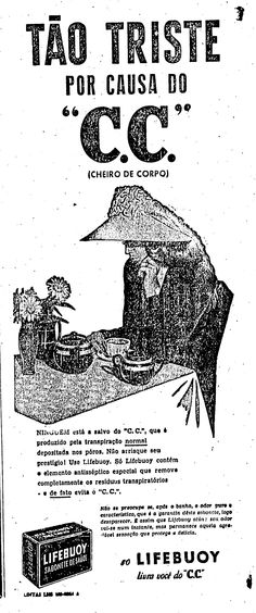 """""""Tão triste por causa do C. C. (cheiro de corpo). Ningúem está a salvo do """"C.C."""", que é produzido pela transpiração normal depositada nos poros. Não arrisque seu prestígio! Use Lifebuoy. Só Lifebuoy contém o elemento antissético especial que remove completamente os resíduos transpiratórios e de fato evita o C. C."""".    1 de dezembro de 1946.  http://blogs.estadao.com.br/reclames-do-estadao/2011/01/17/o-sabonete-que-inventou-o-cece/"""