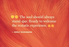 """""""The soul should always stand ajar. Ready to welcome the ecstatic experience."""" -Emily Dickinson"""