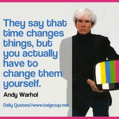 They say that time changes things, but you actually have to change them yourself. #Quote #Creativity #Warhol #Career