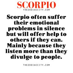 Zodiac Scorpio facts — Scorpio often suffer their emotional problems in silence but will offer help to others if they can. Mainly because they listen more than they divulge to people.