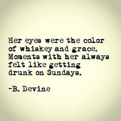 Her eyes were the color of whiskey and grace. Moments with her always felt like getting drunk on Sundays