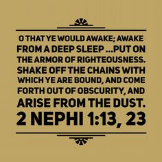"O that ye would #awake; awake from a deep sleep, yea, even from the sleep of hell … awake … [and] put on the #armor of #righteousness. Shake off the chains with which ye are bound, and come forth out of obscurity, and #arise from the dust."" (2 Ne. 1:13, 23.) #lds"