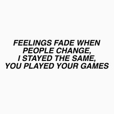 Feelings fade when people change,I stayed the same,you played your games. Rap Quotes, Tumblr Quotes, Cute Quotes, Song Lyric Quotes, Qoutes, Gnash Lyrics, Blackbear Quotes, Faded Lyrics, Rap Lyrics
