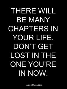 There will be many chapters in your life. Don't get lost in the one you're in now. #chapters #life #lost