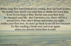 When your 1st love treated you wrong, don't go back to him. Even if you forgive him. Yes he was your 1st live, he changed your life, but I promise, there will be a 2nd love. One who's better treats you right unlike your 1st. So don't go back to an old love because it's like reading a book over and over again when you already know how it ends......Quotes