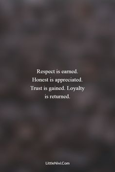 Respect is earned. Honest is appreciated. Trust is gained. Loyalty is returned.