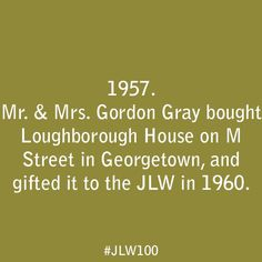 In 1957, Mr. & Mrs. Gordon Gray bought Loughborough House on M Street in Georgetown, and gifted it to the JLW in 1960.