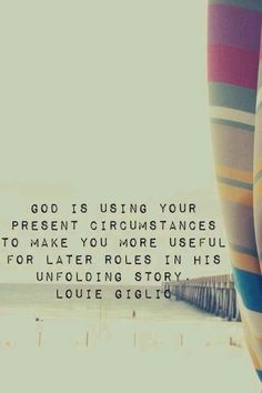 """""""God is using your present circumstances to make you more useful for later roles in His unfolding story."""" Louie Giglio"""