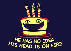 He Has No Idea His Head Is On Fire Birthday Cake T Shirt. Oh no. What's happening here? He's an excited birthday cake who's about to find out that things aren't as joyous as he's currently making them out to be. Unless someone can save him. Please someone save him. Blow out those candles.  Don't you love the person, who always puts out the good vibes. Who's always in a good mood.   #birthdaycake #candles