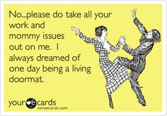 No...please do take all your work and mommy issues out on me. I always dreamed of one day being a living doormat.