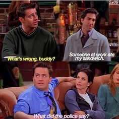 "Ross: ""Someone at work ate my sandwich."" Chandler: ""What did the police say?!"""