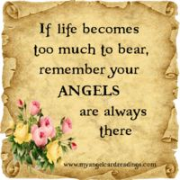 If life becomes too much to bear, remember your ANGELS are always there.