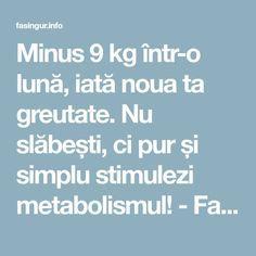 Minus 9 kg într-o lună, iată noua ta greutate. Nu slăbești, ci pur și simplu stimulezi metabolismul! - Fasingur