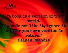 """A book is a version of the world. If you do not like it, ignore it or offer your own version in return.""  -Salman Rushdie"