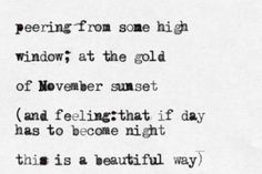 """""""who are you,little i  (five or six years old)   peering from some high  window;at the gold  of november sunset  (and feeling: that if day   has to become night  this is a beautiful way)""""     ~~~e.e. cummings"""
