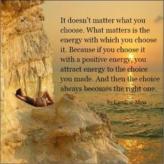 "Caroline Myss - ""It doesn't matter what you choose.What matters is the energy with which you chose it, because if you chose it with positive energy, you attract energy to the choice you made. And then the choice always becomes the right one."""
