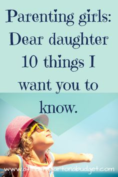 I have put together a list of ten things I wanted to tell my daughter about life. I only have a daughter so parenting girls is all I know.
