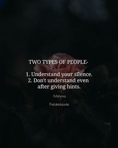TWO TYPES OF PEOPLE- 1. Understand your silence. 2. Don't understand even after giving hints. . @effectivewords . #quotes