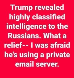 Trump revealed highly classified intelligence to the Russians. What a relief...I was afraid he's using a private email server.