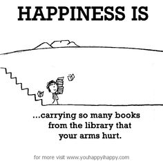 Happiness is, carrying so many books from the library that your arms hurt.