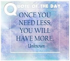Once you need less, you will have more