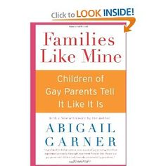Families Like Mine: Children of Gay Parents Tell It Like It Is (2005)  By: Abigail Garner  ISBN: 0060527587 $10.75 This is an older book, but I believe it is still relevant. There haven't been any books about this topic released more recently. This is from the point of view of children. They talk about what it's like to have gay parents, and explain how their family is just like that of a straight couple. This is a good reference for children who may think that their family is different.