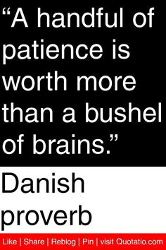 Danish proverb - A handful of patience is worth more than a bushel of brains. #quotations #quotes