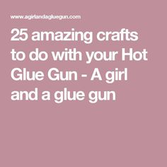 25 amazing crafts to do with your Hot Glue Gun - A girl and a glue gun