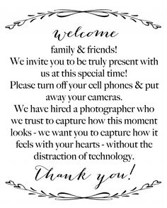 Welcome family and friends! WE invite you to be truly present with us at this special time! Please turn off your cell phones and put away your cameras & devices. We have hired a photographer who we trust to capture how this moment looks-- we want you to capture how it feels with your hearts -- without the distraction of technology. Thank you