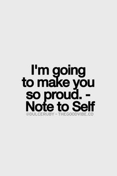 I'm going to make you so proud. - Note to Self