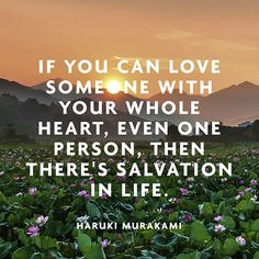 If you can love someone with your whole heart, even one person, then there's salvation in life. — Haruki Murakami