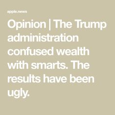 Opinion | The Trump administration confused wealth with smarts. The results have been ugly. Ex President, Evil People, The Washington Post, Medical Care, Research Paper, Introvert, Confused, Being Ugly, Wake Up