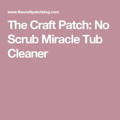 The Craft Patch: No Scrub Miracle Tub Cleaner