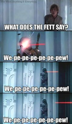 What does the Fett say? pew pew pew pew....