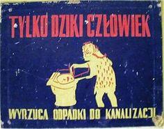 TYLKO DZIKI CZŁOWIEK WYRZUCA ODPADKI DO KANALIZACJI - HASŁA PRL Wtf Funny, Hilarious, Historic Posters, Polish Folk Art, Vintage Graphic Design, Cool Posters, Illustrations And Posters, Slogan, Poland