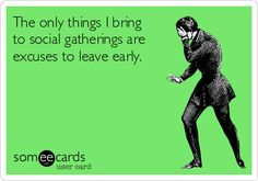 Free and Funny Cry For Help Ecard: The only things I bring to social gatherings are excuses to leave early. Create and send your own custom Cry For Help ecard. Someecards, Introvert Problems, Leave Early, I Love To Laugh, E Cards, Just In Case, I Laughed, Laughter, Haha