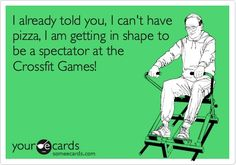 Funny Sports Ecard: I already told you, I cant have pizza, I am getting in shape to be a spectator at the Crossfit Games!