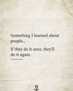 Something I learned about people...  If they do it once, they'll do it again.  Unknown Author