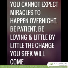 Miracles cannot just happen overnight..Be patient