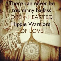 There can never be too many open-hearted hippie warriors of love.