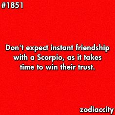 Casual friendship, maybe, but real Friendship - respect and trust is a must. Unless a Scorpio can truly respect you, it doesn't go very far.